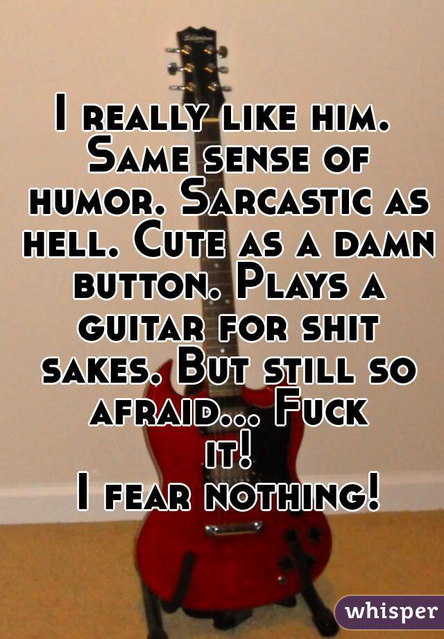 I really like him. Same sense of humor. Sarcastic as hell. Cute as a damn button. Plays a guitar for shit sakes. But still so afraid... Fuck it!  I fear nothing!