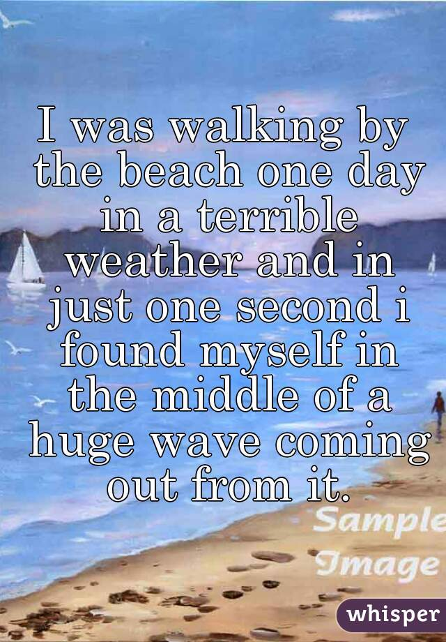 I was walking by the beach one day in a terrible weather and in just one second i found myself in the middle of a huge wave coming out from it.