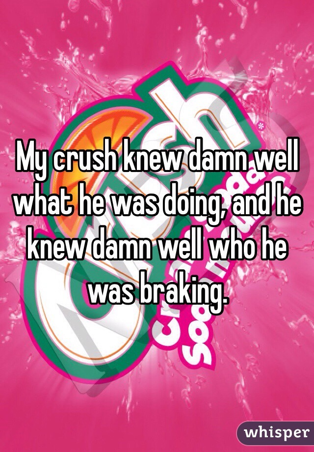 My crush knew damn well what he was doing, and he knew damn well who he was braking.