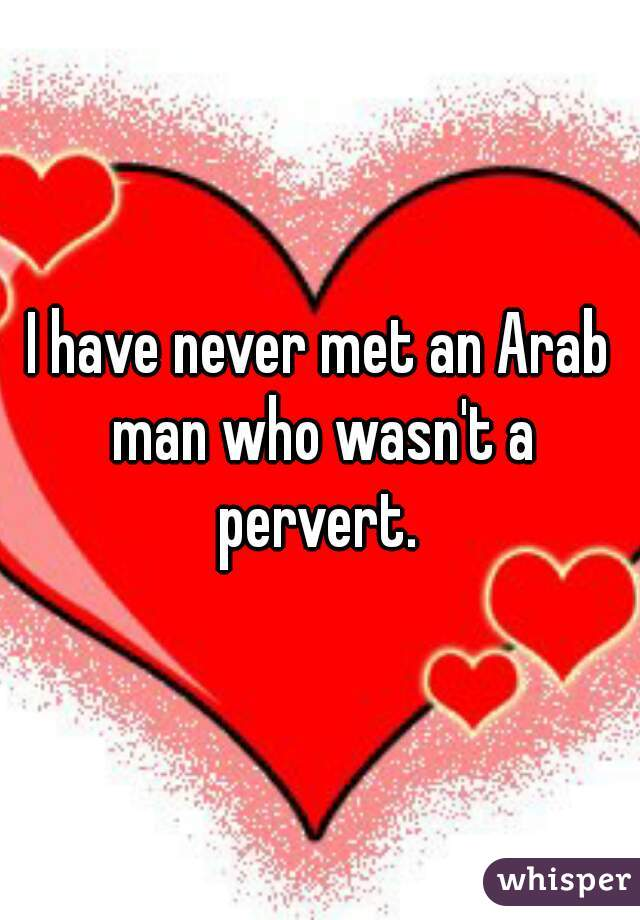 I have never met an Arab man who wasn't a pervert.