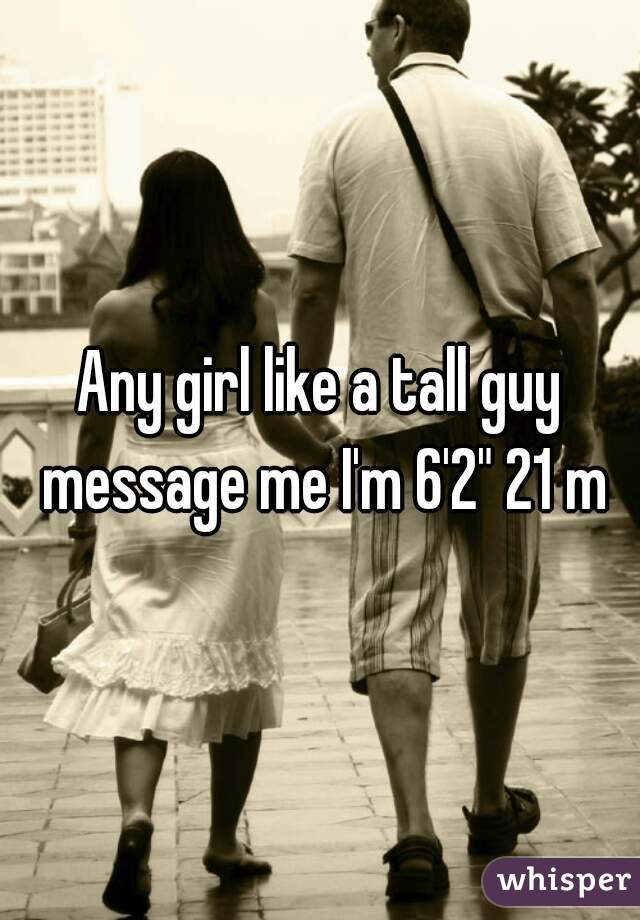"Any girl like a tall guy message me I'm 6'2"" 21 m"