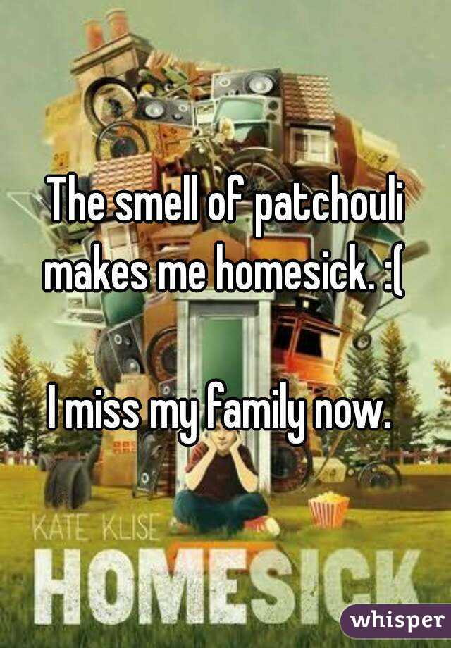 The smell of patchouli makes me homesick. :(   I miss my family now.