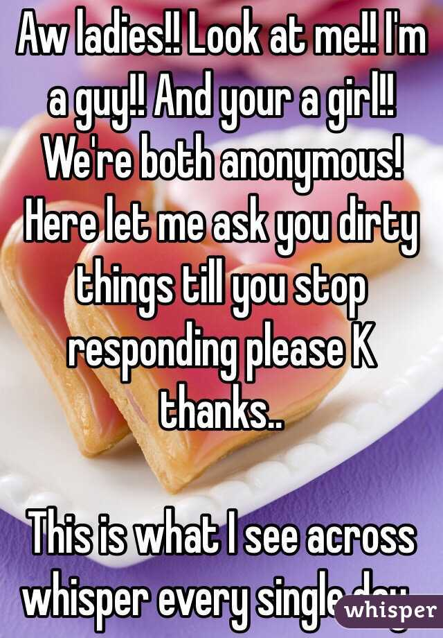 Aw ladies!! Look at me!! I'm a guy!! And your a girl!! We're both anonymous! Here let me ask you dirty things till you stop responding please K thanks..   This is what I see across whisper every single day..