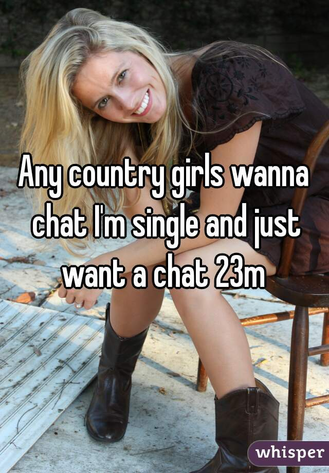 Any country girls wanna chat I'm single and just want a chat 23m