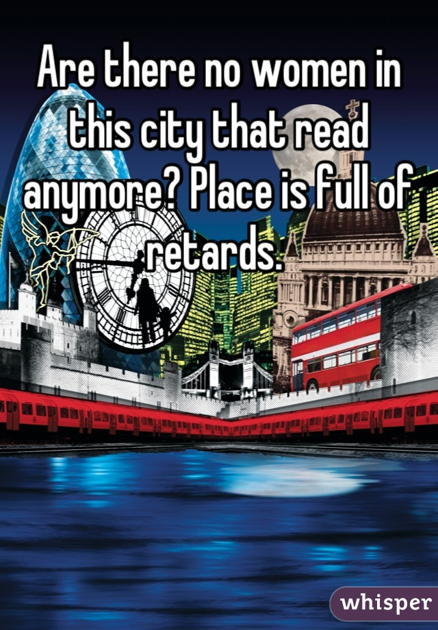Are there no women in this city that read anymore? Place is full of retards.