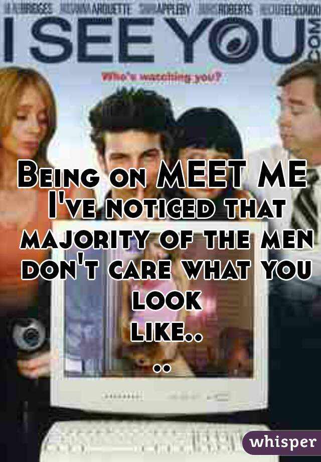 Being on MEET ME I've noticed that majority of the men don't care what you look like....
