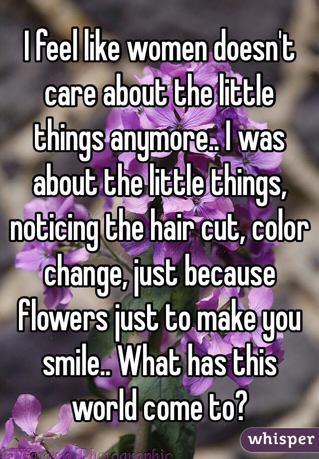 I feel like women doesn't care about the little things anymore.. I was about the little things, noticing the hair cut, color change, just because flowers just to make you smile.. What has this world come to?