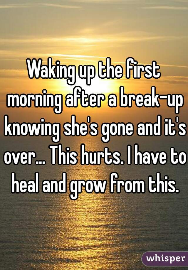 Waking up the first morning after a break-up knowing she's gone and it's over... This hurts. I have to heal and grow from this.