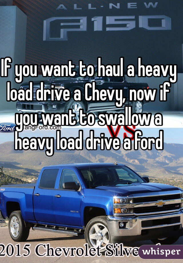 If you want to haul a heavy load drive a Chevy, now if you want to swallow a heavy load drive a ford