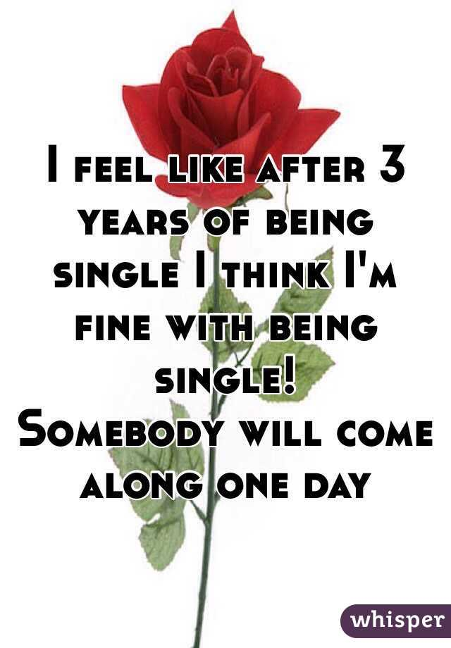 I feel like after 3 years of being single I think I'm fine with being single! Somebody will come along one day