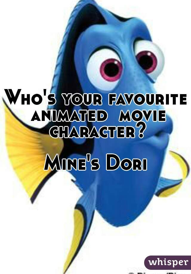 Who's your favourite animated  movie character?  Mine's Dori
