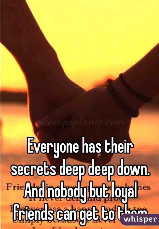 Everyone has their secrets deep deep down. And nobody but loyal friends can get to them