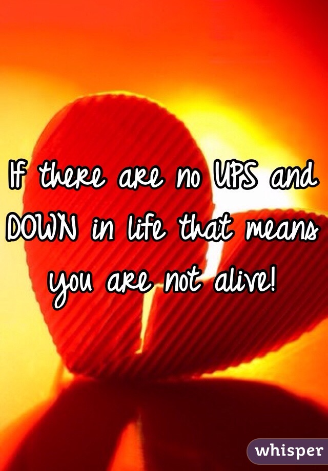 If there are no UPS and DOWN in life that means you are not alive!