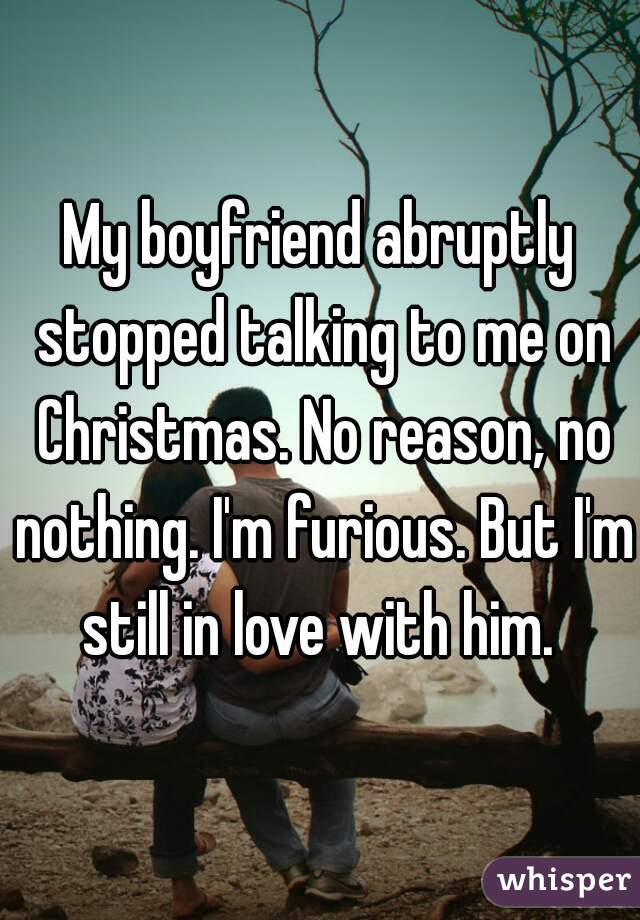 My boyfriend abruptly stopped talking to me on Christmas. No reason, no nothing. I'm furious. But I'm still in love with him.