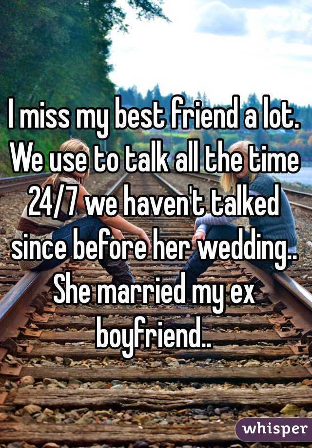 I miss my best friend a lot. We use to talk all the time 24/7 we haven't talked since before her wedding.. She married my ex boyfriend..