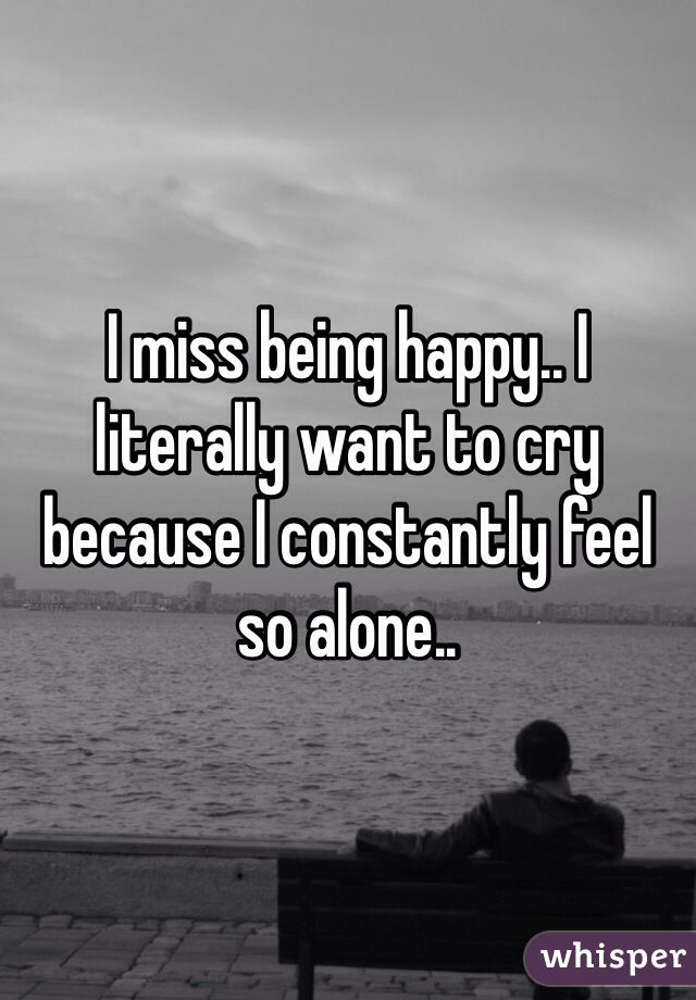 I miss being happy.. I literally want to cry because I constantly feel so alone..