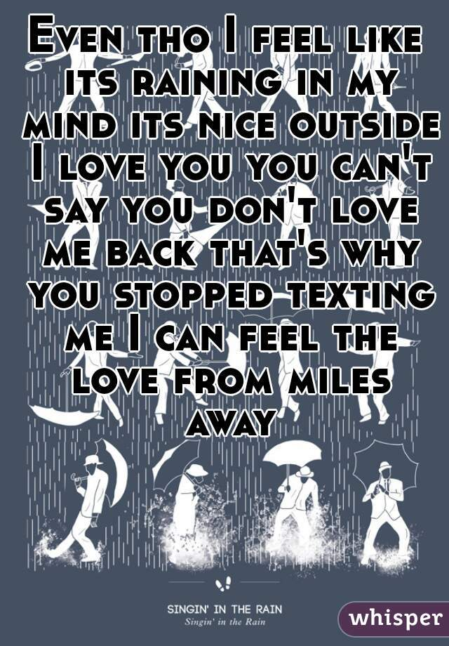 Even tho I feel like its raining in my mind its nice outside I love you you can't say you don't love me back that's why you stopped texting me I can feel the love from miles away
