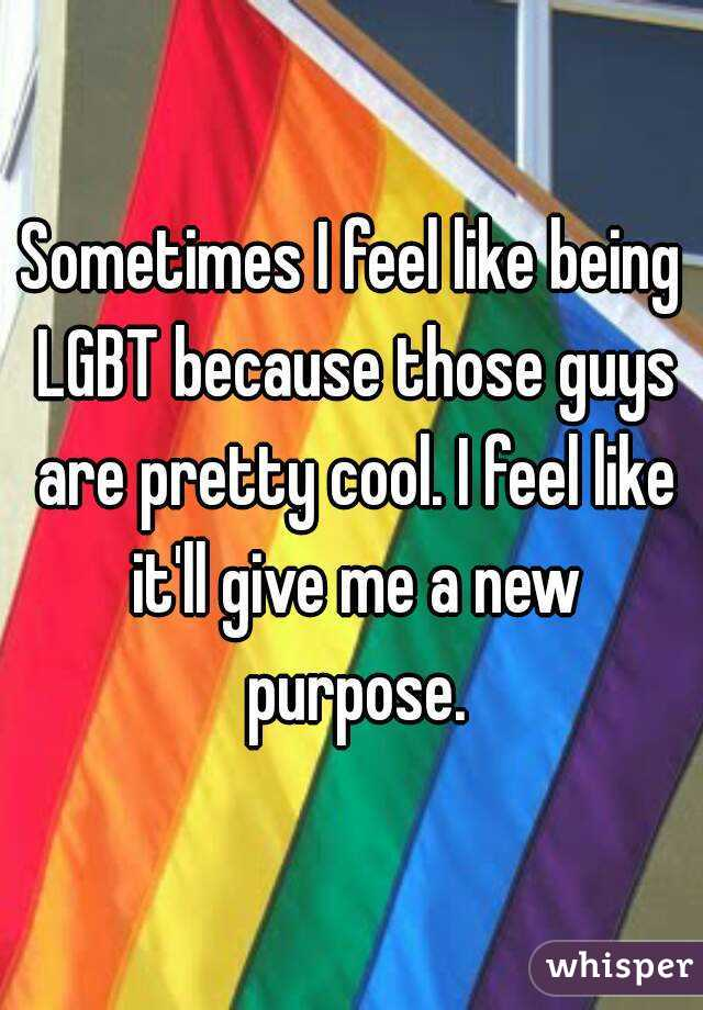 Sometimes I feel like being LGBT because those guys are pretty cool. I feel like it'll give me a new purpose.