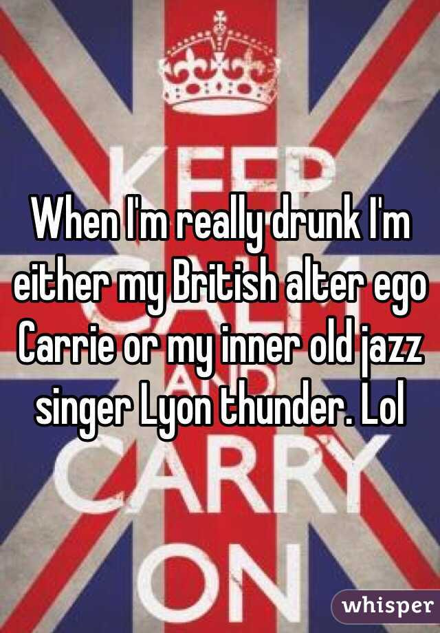 When I'm really drunk I'm either my British alter ego Carrie or my inner old jazz singer Lyon thunder. Lol