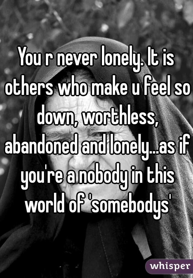 You r never lonely. It is others who make u feel so down, worthless, abandoned and lonely...as if you're a nobody in this world of 'somebodys'