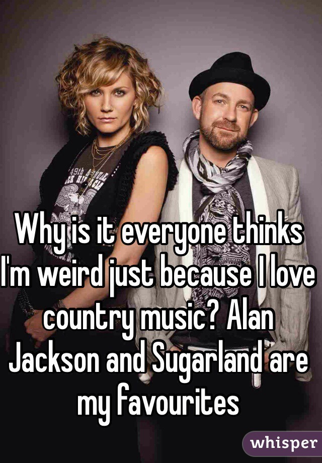 Why is it everyone thinks I'm weird just because I love country music? Alan Jackson and Sugarland are my favourites