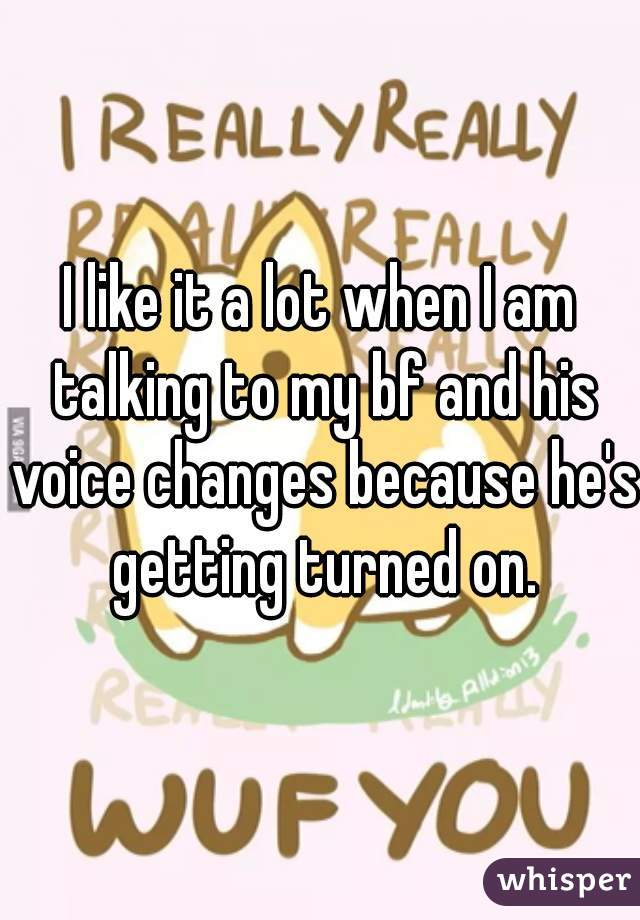 I like it a lot when I am talking to my bf and his voice changes because he's getting turned on.