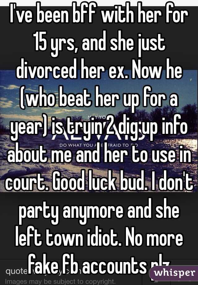 I've been bff with her for 15 yrs, and she just divorced her ex. Now he (who beat her up for a year) is tryin 2 dig up info about me and her to use in court. Good luck bud. I don't party anymore and she left town idiot. No more fake fb accounts plz