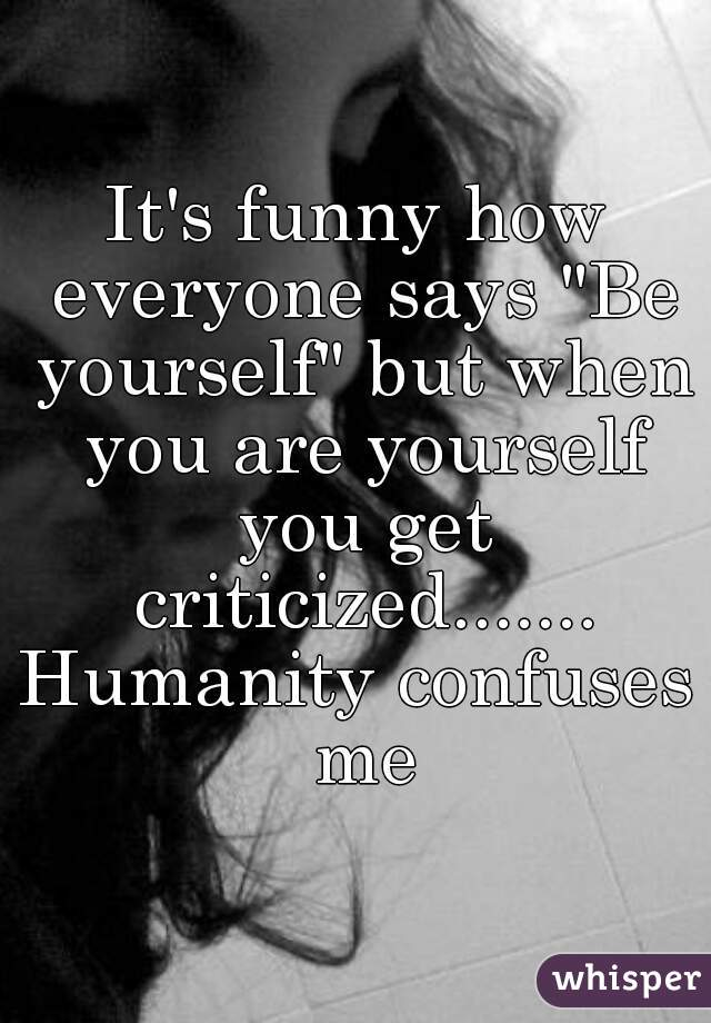 """It's funny how everyone says """"Be yourself"""" but when you are yourself you get criticized....... Humanity confuses me"""