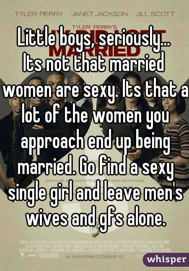 Little boys, seriously... Its not that married women are sexy. Its that a lot of the women you approach end up being married. Go find a sexy single girl and leave men's wives and gfs alone.