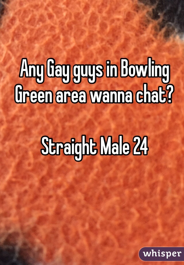 Any Gay guys in Bowling Green area wanna chat?    Straight Male 24