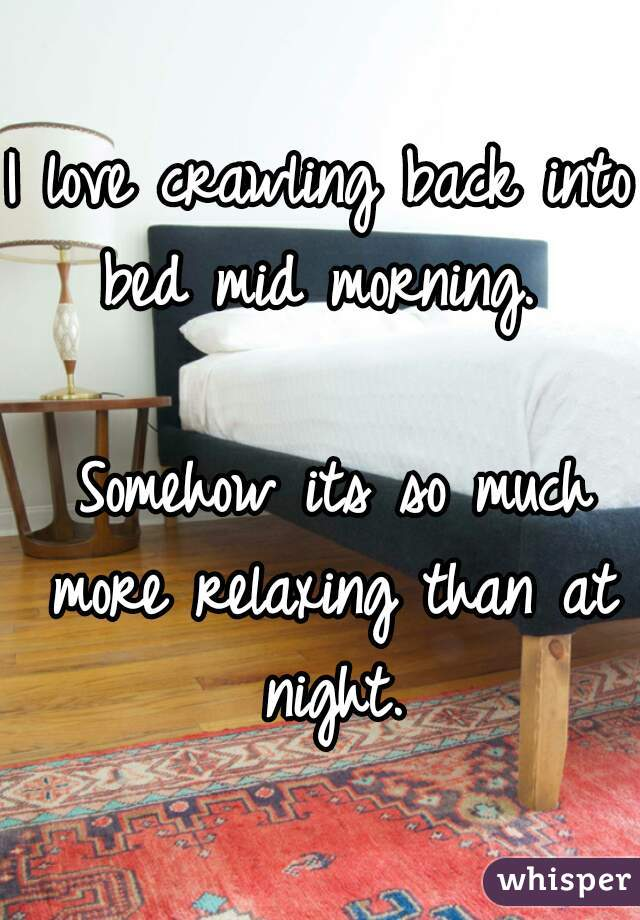 I love crawling back into bed mid morning.    Somehow its so much more relaxing than at night.