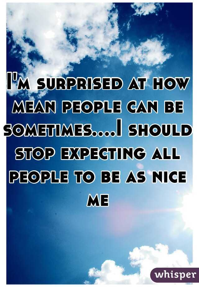 I'm surprised at how mean people can be sometimes....I should stop expecting all people to be as nice me