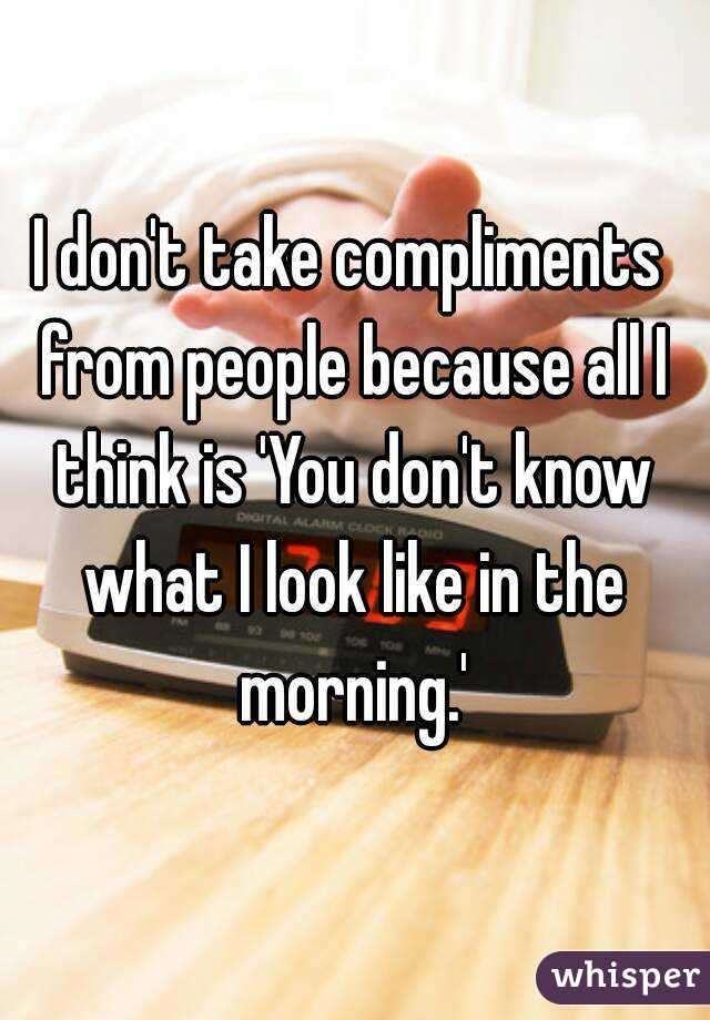 I don't take compliments from people because all I think is 'You don't know what I look like in the morning.'