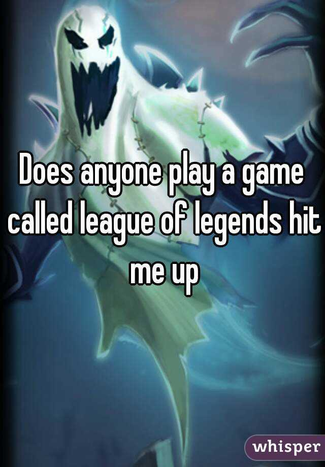 Does anyone play a game called league of legends hit me up