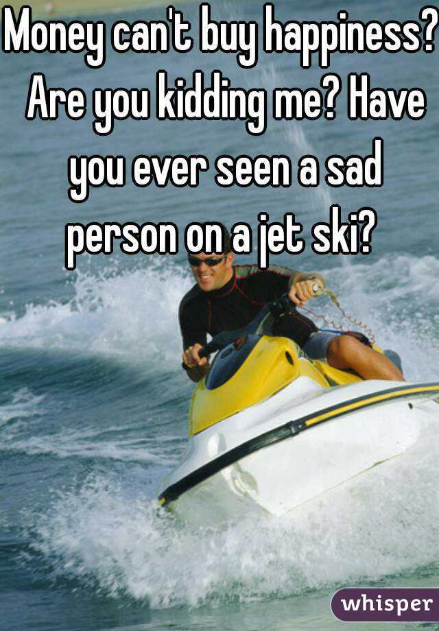 Money can't buy happiness? Are you kidding me? Have you ever seen a sad person on a jet ski?