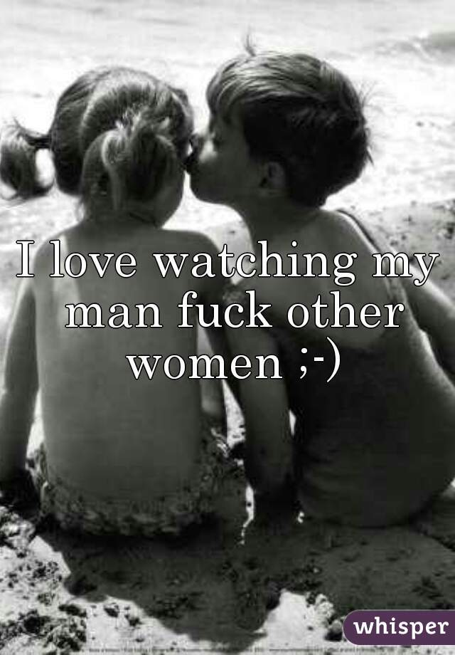 I love watching my man fuck other women ;-)