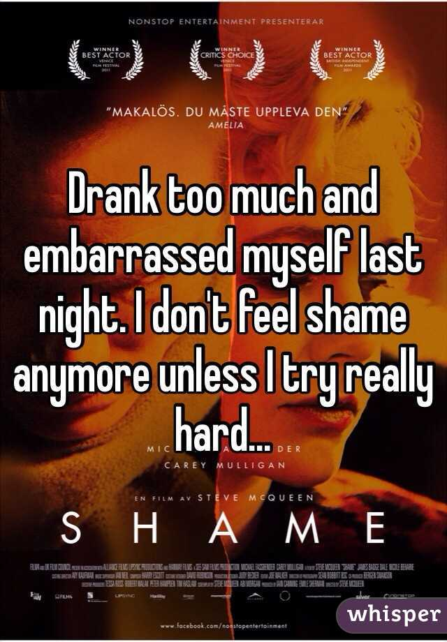 Drank too much and embarrassed myself last night. I don't feel shame anymore unless I try really hard...
