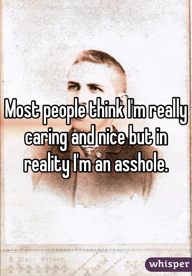 Most people think I'm really caring and nice but in reality I'm an asshole.
