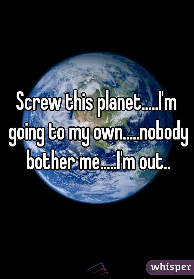 Screw this planet.....I'm going to my own.....nobody bother me.....I'm out..