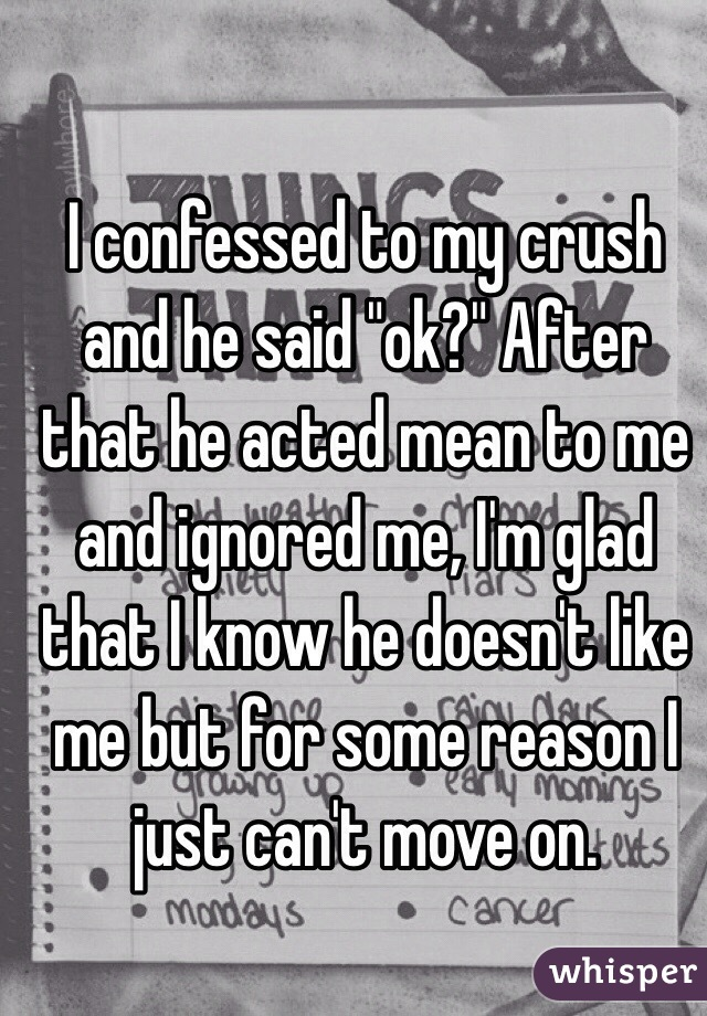 """I confessed to my crush and he said """"ok?"""" After that he acted mean to me and ignored me, I'm glad that I know he doesn't like me but for some reason I just can't move on."""