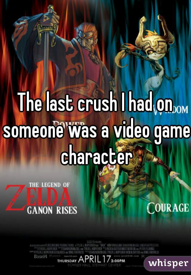 The last crush I had on someone was a video game character