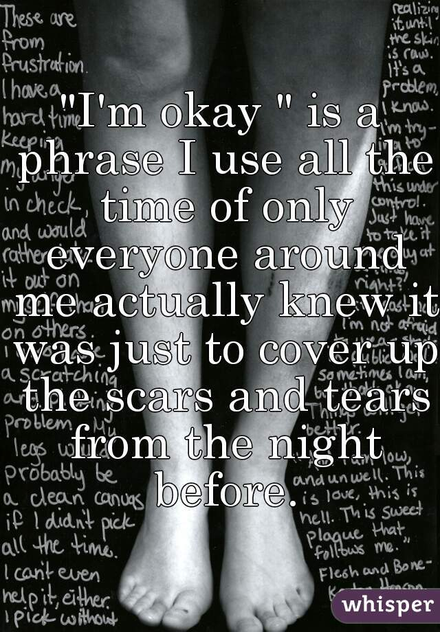 """""""I'm okay """" is a phrase I use all the time of only everyone around me actually knew it was just to cover up the scars and tears from the night before."""