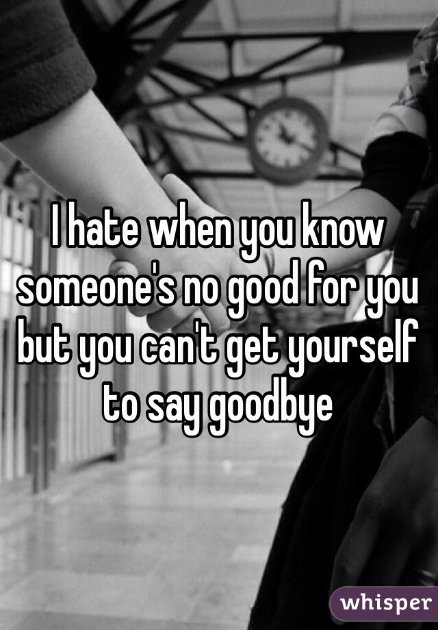 I hate when you know someone's no good for you but you can't get yourself to say goodbye