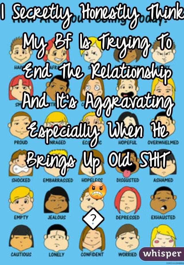 I Secretly Honestly Think My Bf Is Trying To End The Relationship And It's Aggravating Especially When He Brings Up Old SHIT 😠😡