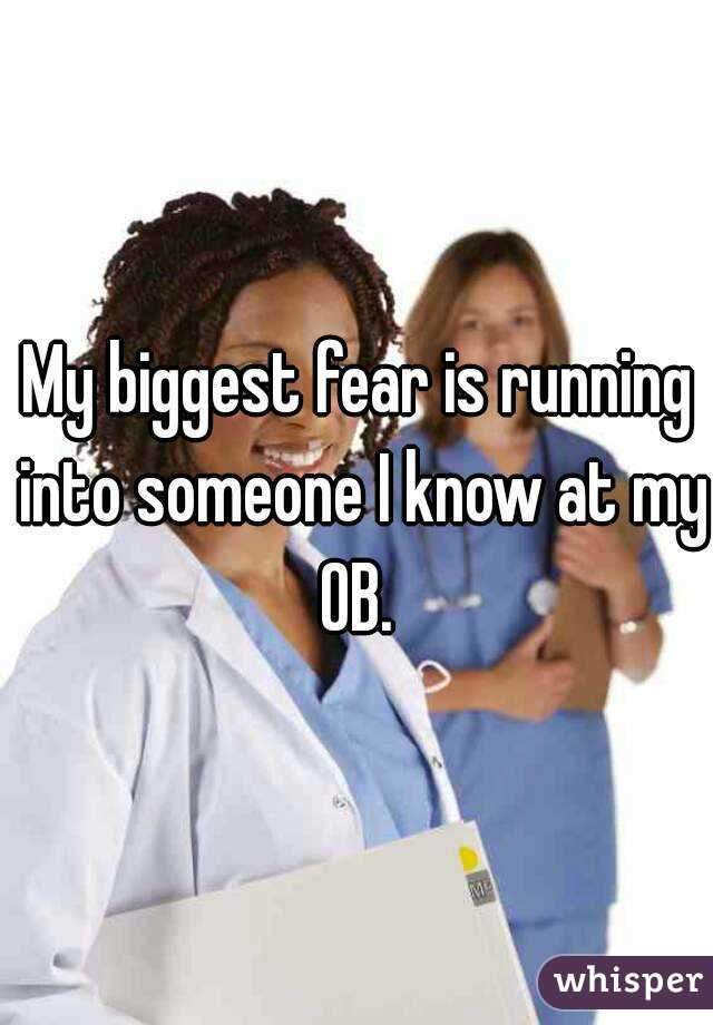 My biggest fear is running into someone I know at my OB.
