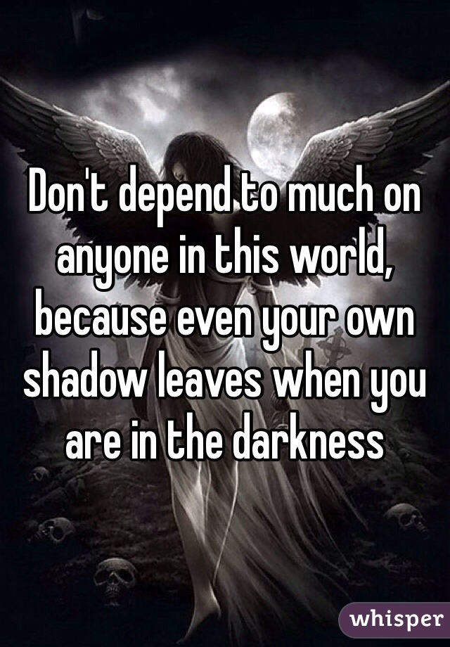 Don't depend to much on anyone in this world, because even your own shadow leaves when you are in the darkness