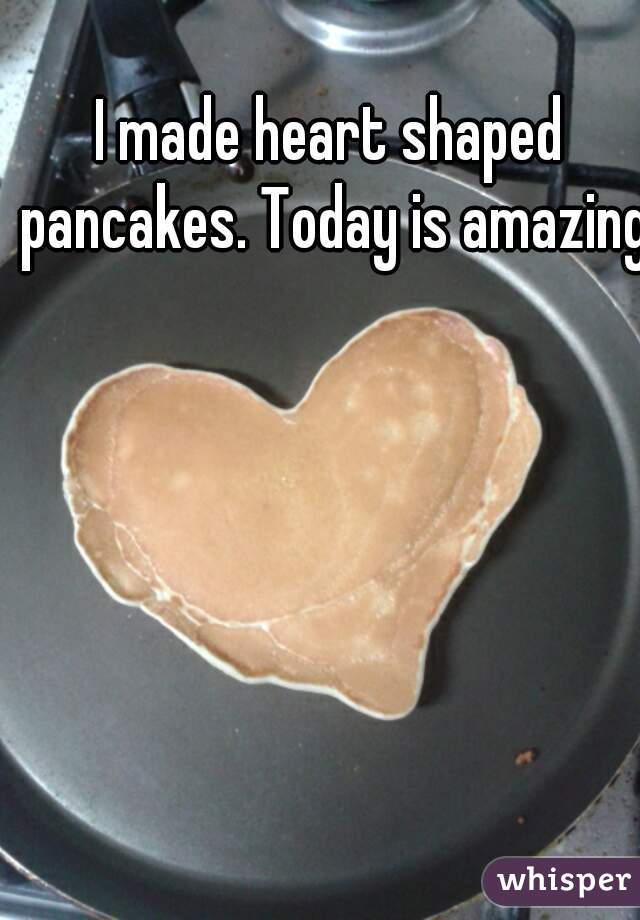 I made heart shaped pancakes. Today is amazing