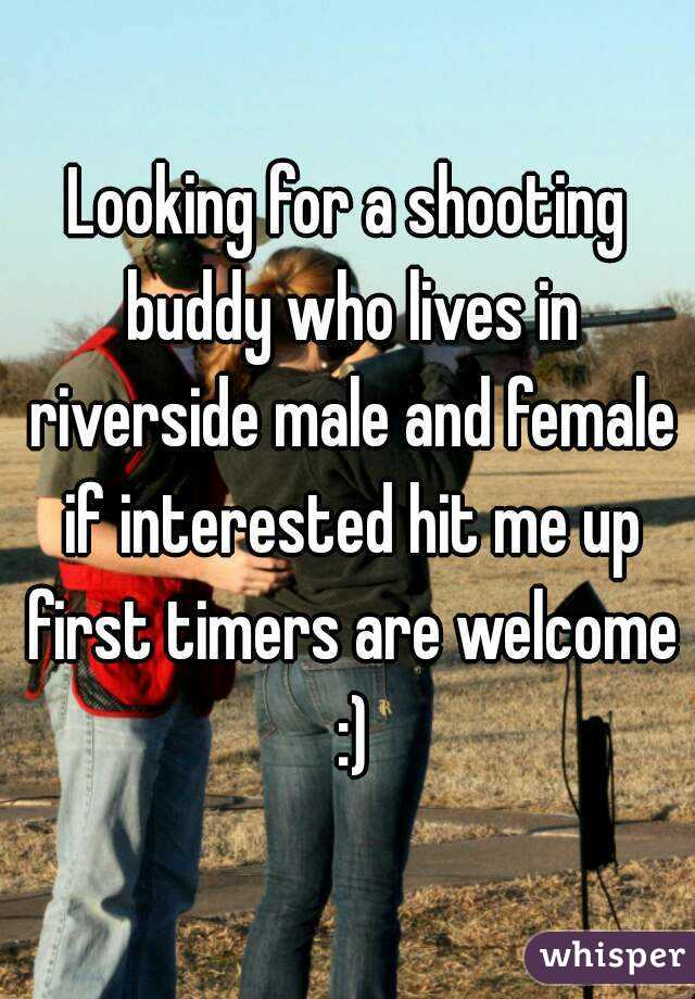 Looking for a shooting buddy who lives in riverside male and female if interested hit me up first timers are welcome :)