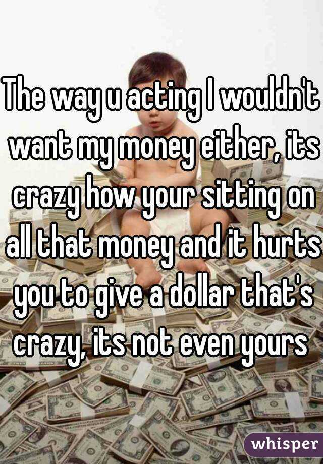 The way u acting I wouldn't want my money either, its crazy how your sitting on all that money and it hurts you to give a dollar that's crazy, its not even yours