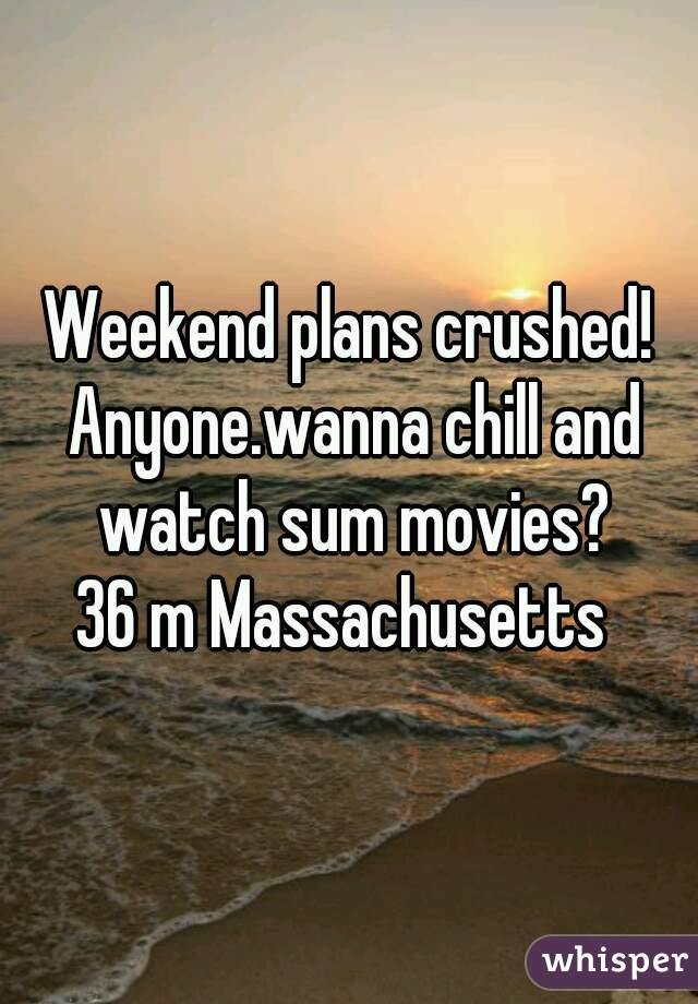 Weekend plans crushed! Anyone.wanna chill and watch sum movies? 36 m Massachusetts